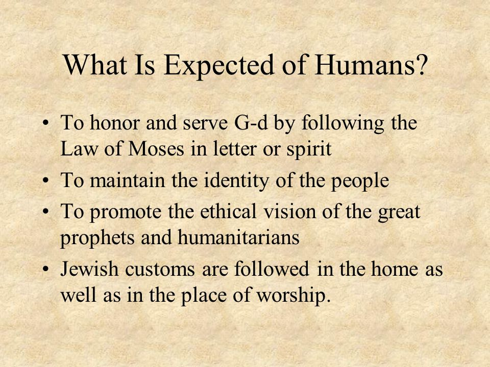 What Is Expected of Humans? To honor and serve G-d by following the Law of Moses in letter or spirit To maintain the identity of the people To promote