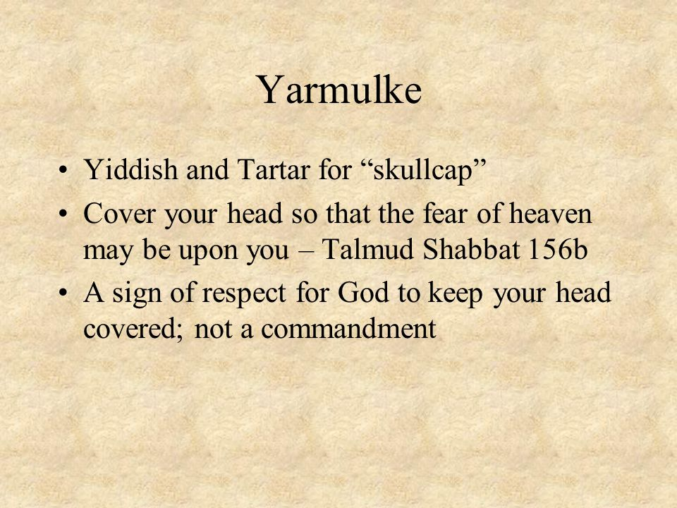"Yarmulke Yiddish and Tartar for ""skullcap"" Cover your head so that the fear of heaven may be upon you – Talmud Shabbat 156b A sign of respect for God"