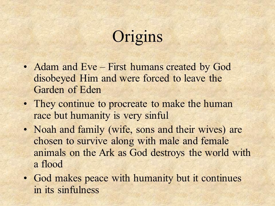 Origins Adam and Eve – First humans created by God disobeyed Him and were forced to leave the Garden of Eden They continue to procreate to make the hu