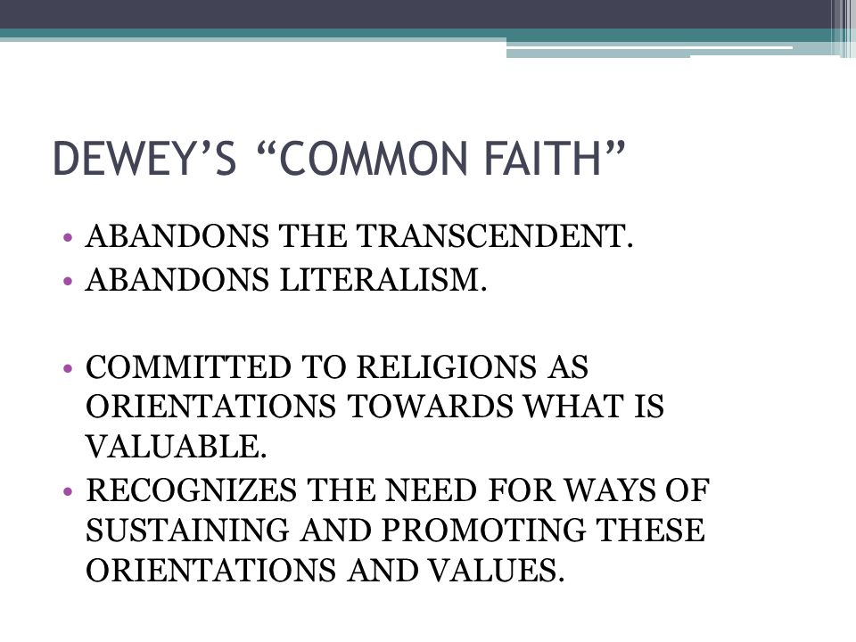 DEWEY'S COMMON FAITH ABANDONS THE TRANSCENDENT. ABANDONS LITERALISM.