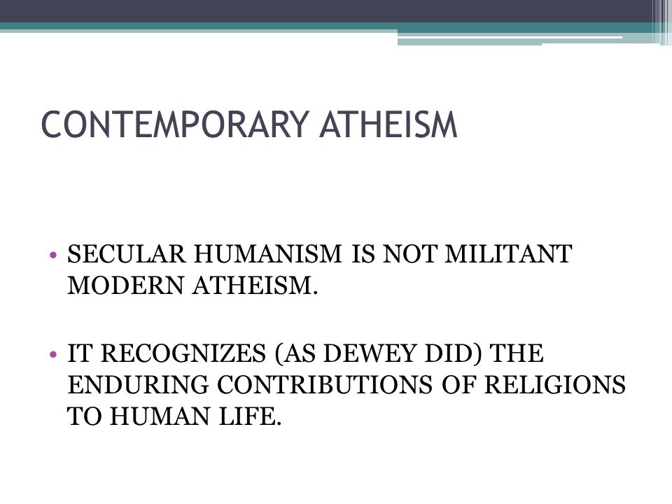 CONTEMPORARY ATHEISM SECULAR HUMANISM IS NOT MILITANT MODERN ATHEISM.
