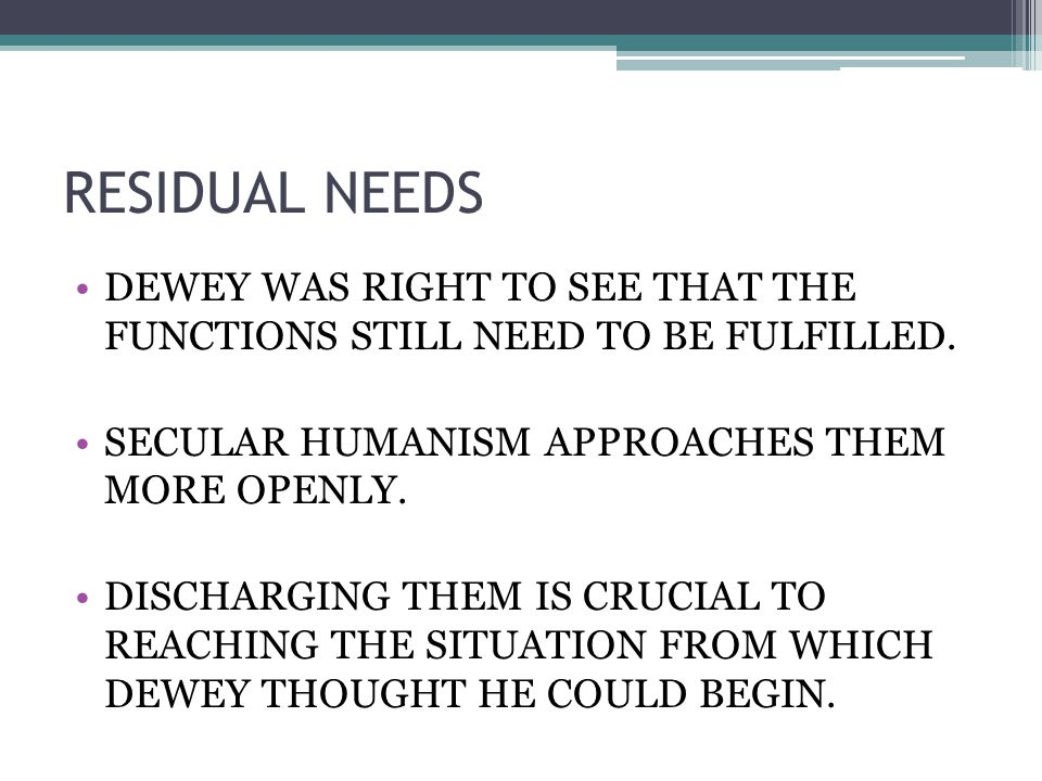 RESIDUAL NEEDS DEWEY WAS RIGHT TO SEE THAT THE FUNCTIONS STILL NEED TO BE FULFILLED.