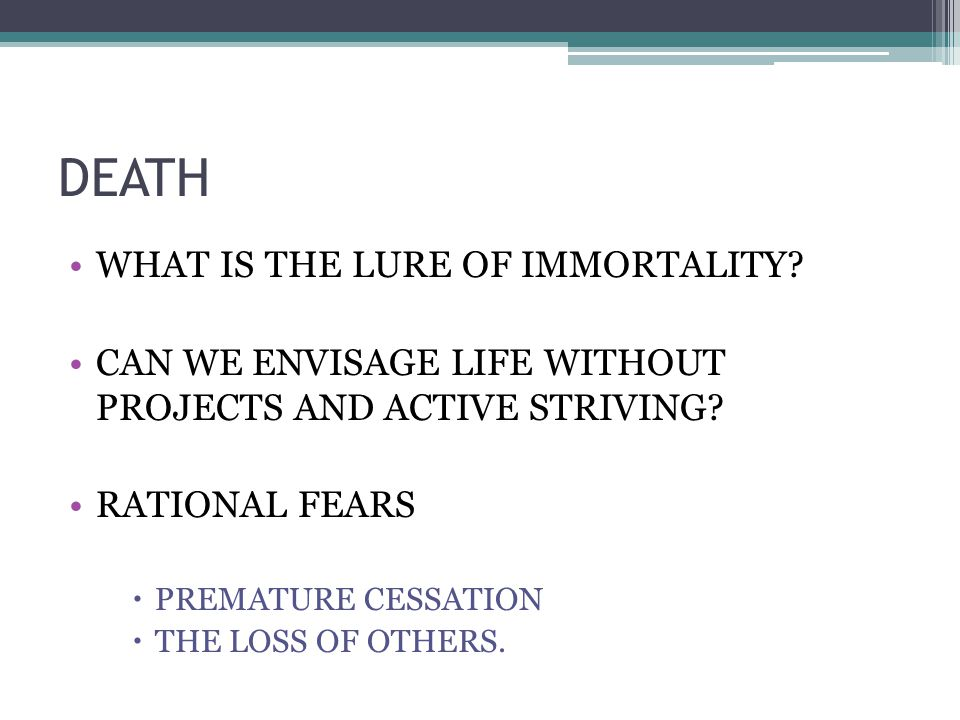 DEATH WHAT IS THE LURE OF IMMORTALITY. CAN WE ENVISAGE LIFE WITHOUT PROJECTS AND ACTIVE STRIVING.