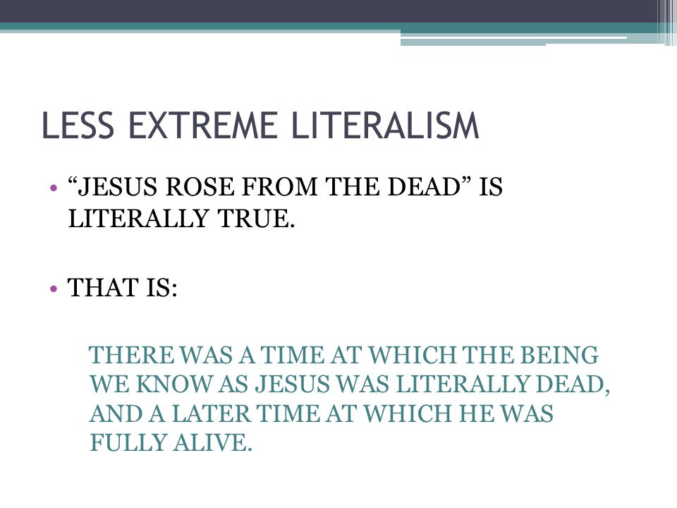 LESS EXTREME LITERALISM JESUS ROSE FROM THE DEAD IS LITERALLY TRUE.