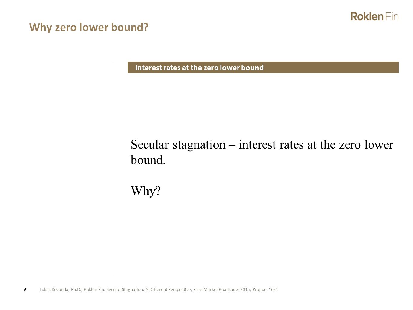 Lukas Kovanda, Ph.D., Roklen Fin: Secular Stagnation: A Different Perspective, Free Market Roadshow 2015, Prague, 16/4 6 Secular stagnation – interest rates at the zero lower bound.