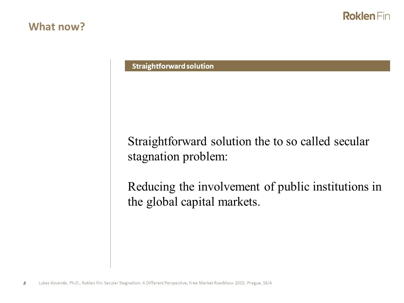 Lukas Kovanda, Ph.D., Roklen Fin: Secular Stagnation: A Different Perspective, Free Market Roadshow 2015, Prague, 16/4 8 Straightforward solution the to so called secular stagnation problem: Reducing the involvement of public institutions in the global capital markets.