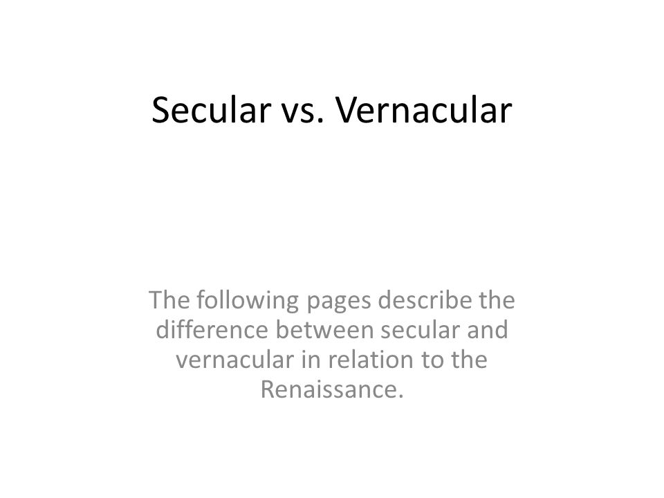 Secular vs. Vernacular The following pages describe the difference between secular and vernacular in relation to the Renaissance.