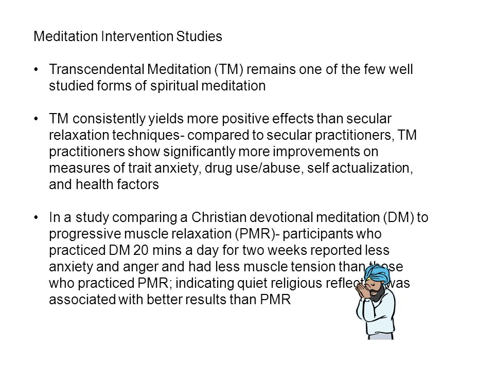 Meditation Intervention Studies Transcendental Meditation (TM) remains one of the few well studied forms of spiritual meditation TM consistently yields more positive effects than secular relaxation techniques- compared to secular practitioners, TM practitioners show significantly more improvements on measures of trait anxiety, drug use/abuse, self actualization, and health factors In a study comparing a Christian devotional meditation (DM) to progressive muscle relaxation (PMR)- participants who practiced DM 20 mins a day for two weeks reported less anxiety and anger and had less muscle tension than those who practiced PMR; indicating quiet religious reflection was associated with better results than PMR