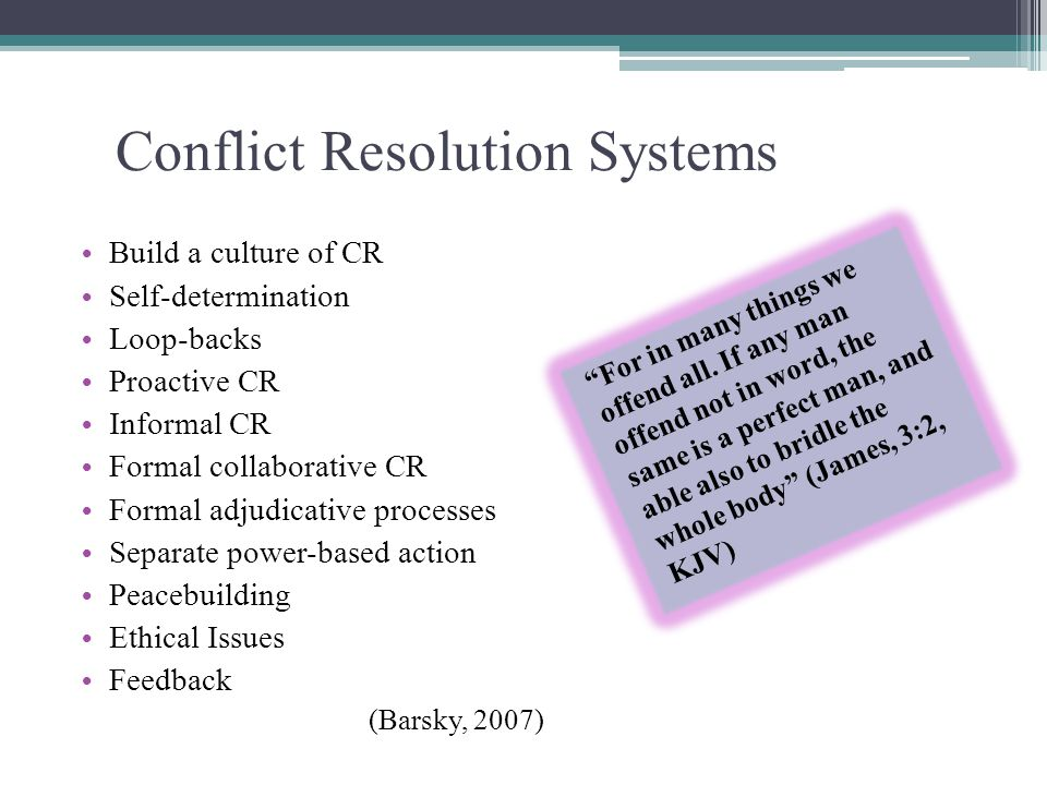 Conflict Resolution Systems Build a culture of CR Self-determination Loop-backs Proactive CR Informal CR Formal collaborative CR Formal adjudicative processes Separate power-based action Peacebuilding Ethical Issues Feedback For in many things we offend all.