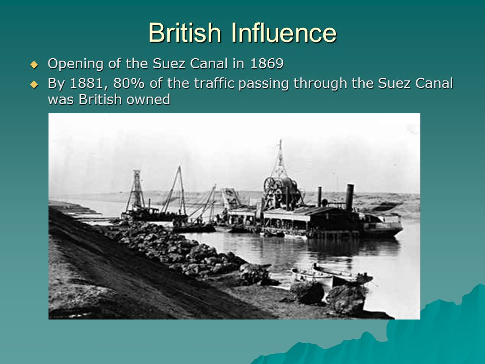British Influence  Opening of the Suez Canal in 1869  By 1881, 80% of the traffic passing through the Suez Canal was British owned