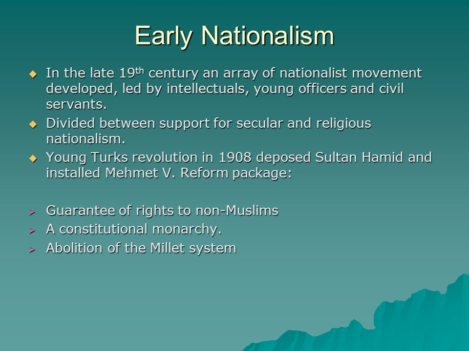 Early Nationalism  In the late 19 th century an array of nationalist movement developed, led by intellectuals, young officers and civil servants.