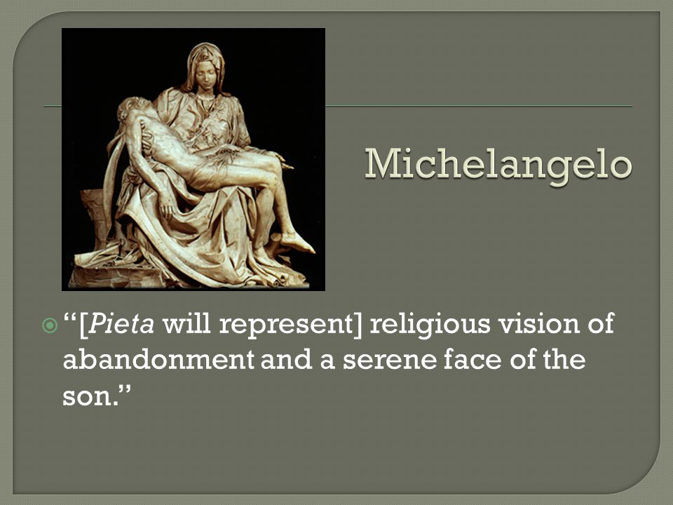  [Pieta will represent] religious vision of abandonment and a serene face of the son.