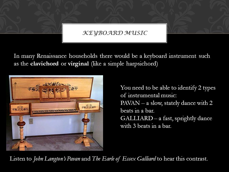 In many Renaissance households there would be a keyboard instrument such as the clavichord or virginal (like a simple harpsichord) KEYBOARD MUSIC You need to be able to identify 2 types of instrumental music: PAVAN – a slow, stately dance with 2 beats in a bar.