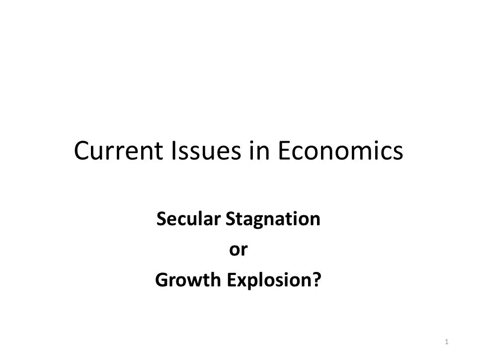 Current Issues in Economics Secular Stagnation or Growth Explosion? 1