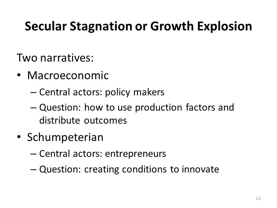 Secular Stagnation or Growth Explosion Two narratives: Macroeconomic – Central actors: policy makers – Question: how to use production factors and distribute outcomes Schumpeterian – Central actors: entrepreneurs – Question: creating conditions to innovate 24