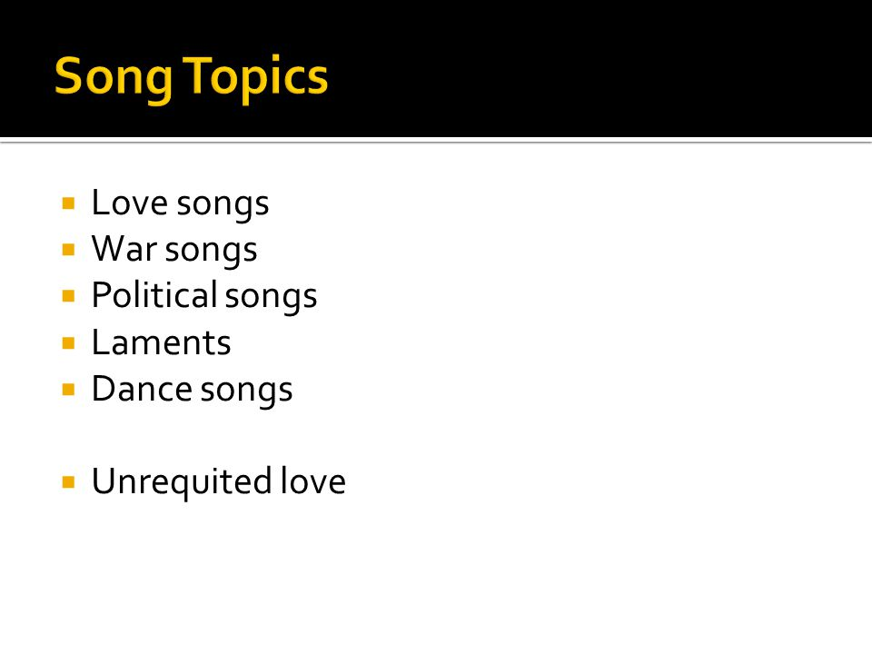  Love songs  War songs  Political songs  Laments  Dance songs  Unrequited love