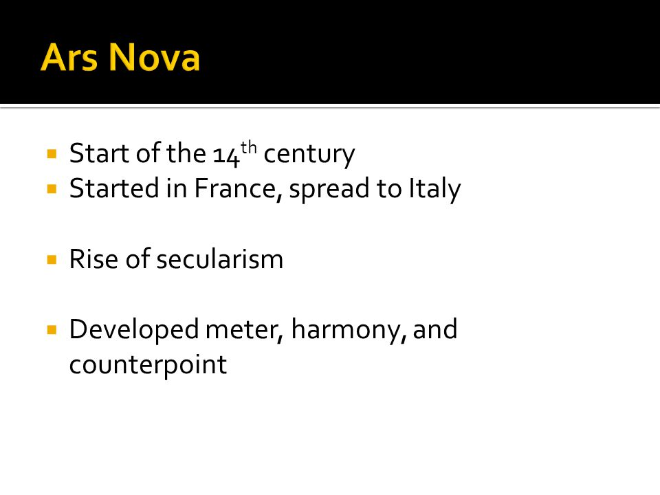  Start of the 14 th century  Started in France, spread to Italy  Rise of secularism  Developed meter, harmony, and counterpoint