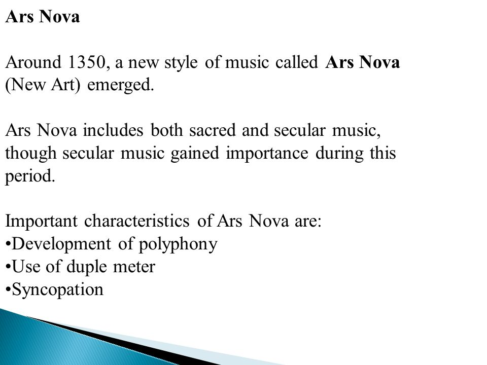 Ars Nova Around 1350, a new style of music called Ars Nova (New Art) emerged. Ars Nova includes both sacred and secular music, though secular music ga
