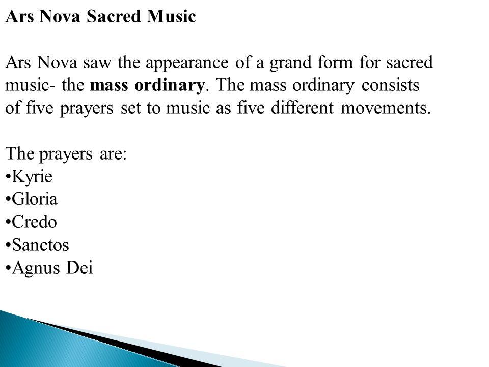 Ars Nova Sacred Music Ars Nova saw the appearance of a grand form for sacred music- the mass ordinary. The mass ordinary consists of five prayers set