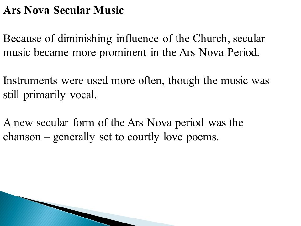 Ars Nova Secular Music Because of diminishing influence of the Church, secular music became more prominent in the Ars Nova Period.
