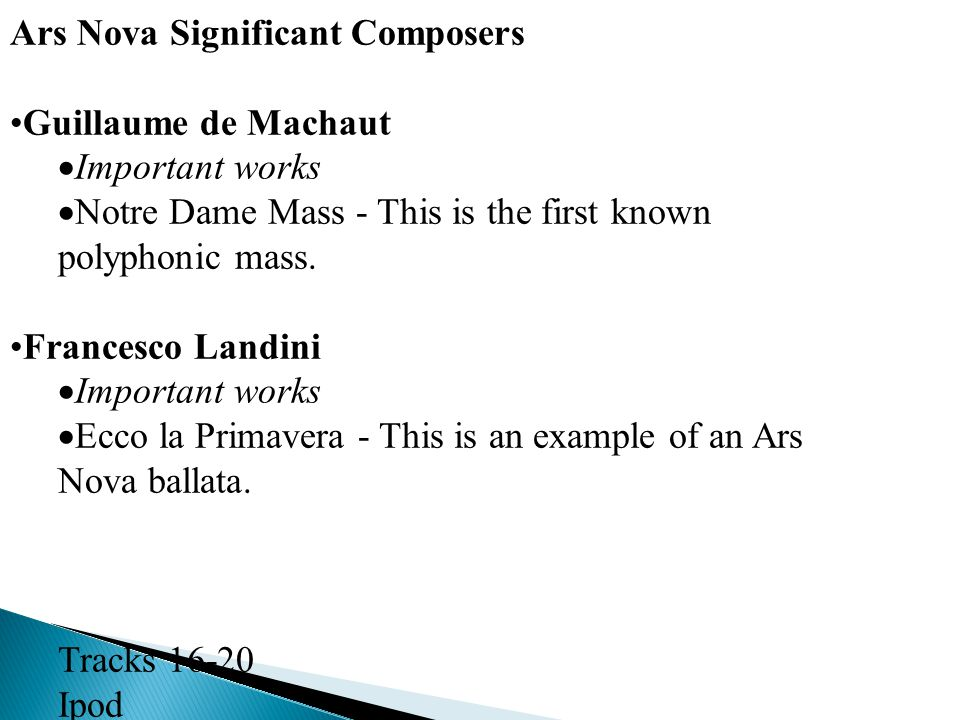 Ars Nova Significant Composers Guillaume de Machaut  Important works  Notre Dame Mass - This is the first known polyphonic mass. Francesco Landini 
