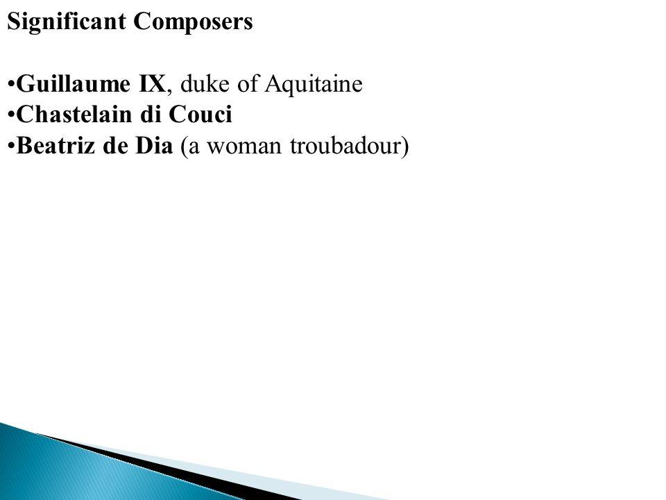 Significant Composers Guillaume IX, duke of Aquitaine Chastelain di Couci Beatriz de Dia (a woman troubadour)