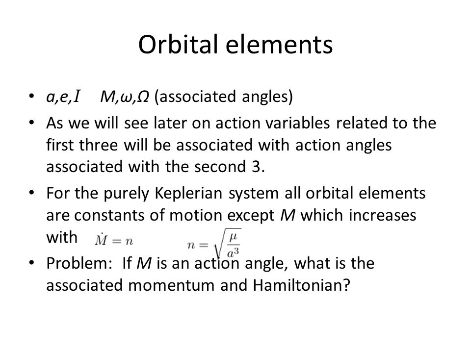 Orbital elements a,e, I M,ω,Ω (associated angles) As we will see later on action variables related to the first three will be associated with action a
