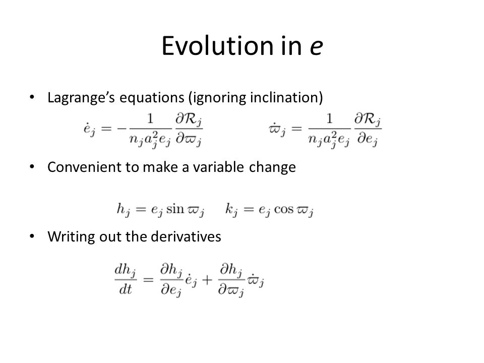 Evolution in e Lagrange's equations (ignoring inclination) Convenient to make a variable change Writing out the derivatives