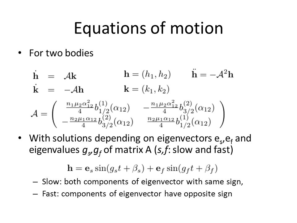 Equations of motion For two bodies With solutions depending on eigenvectors e s,e f and eigenvalues g s,g f of matrix A (s,f: slow and fast) – Slow: b