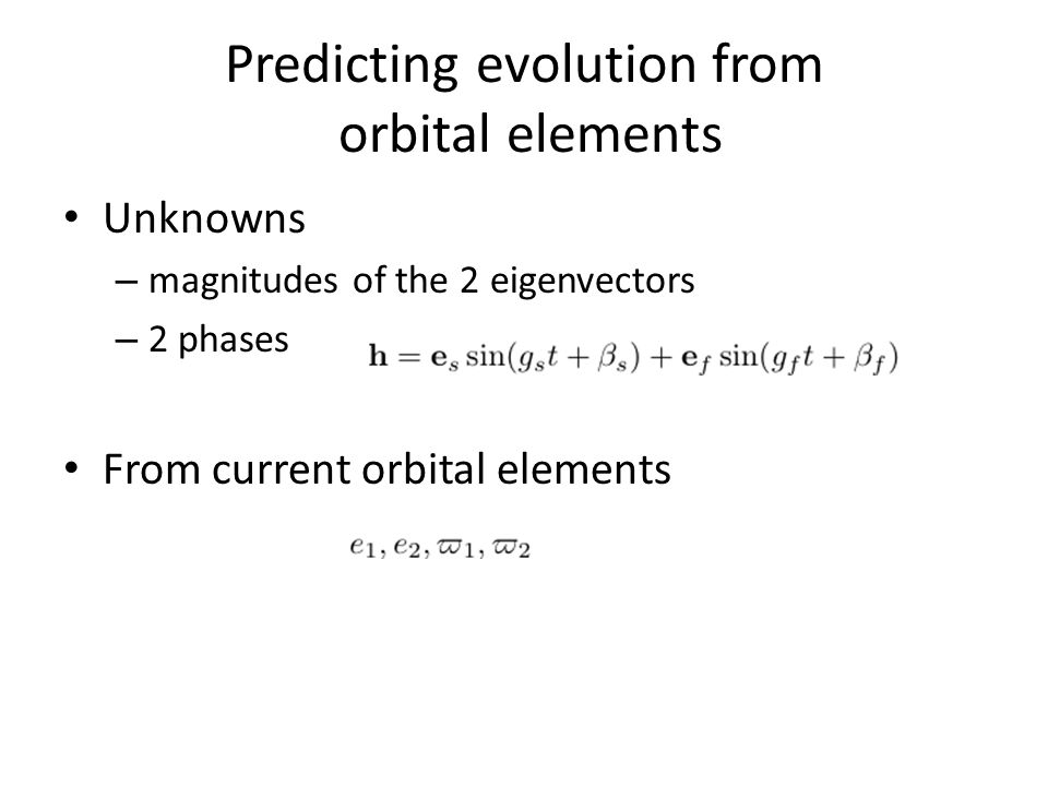 Predicting evolution from orbital elements Unknowns – magnitudes of the 2 eigenvectors – 2 phases From current orbital elements