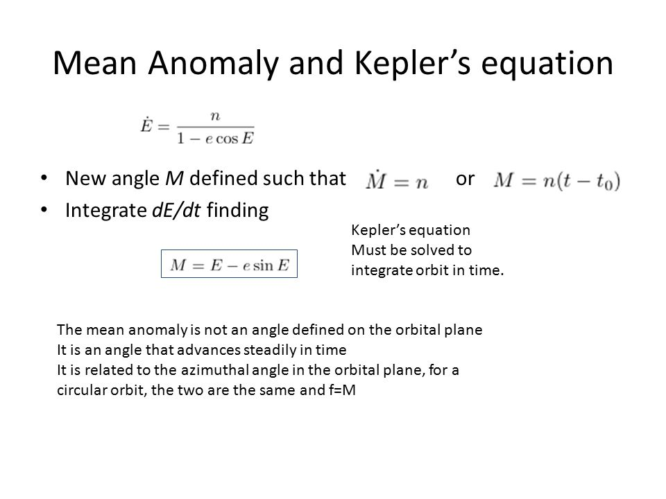 Mean Anomaly and Kepler's equation New angle M defined such that or Integrate dE/dt finding Kepler's equation Must be solved to integrate orbit in tim