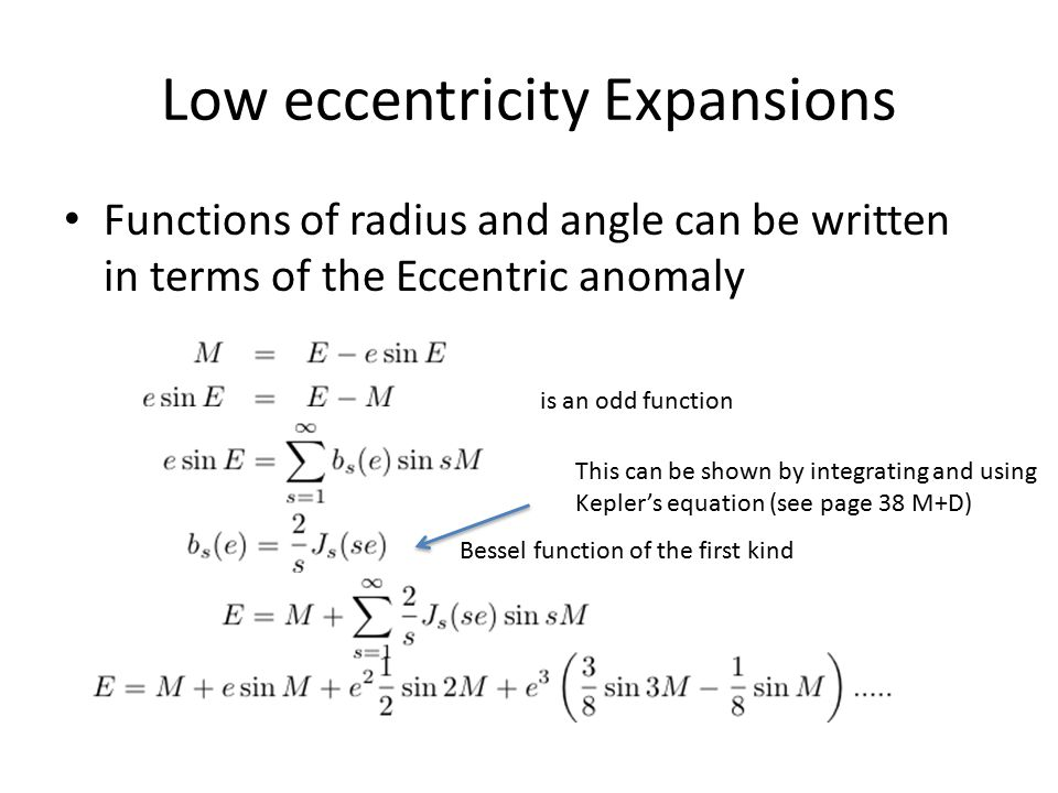 Low eccentricity Expansions Functions of radius and angle can be written in terms of the Eccentric anomaly is an odd function Bessel function of the f