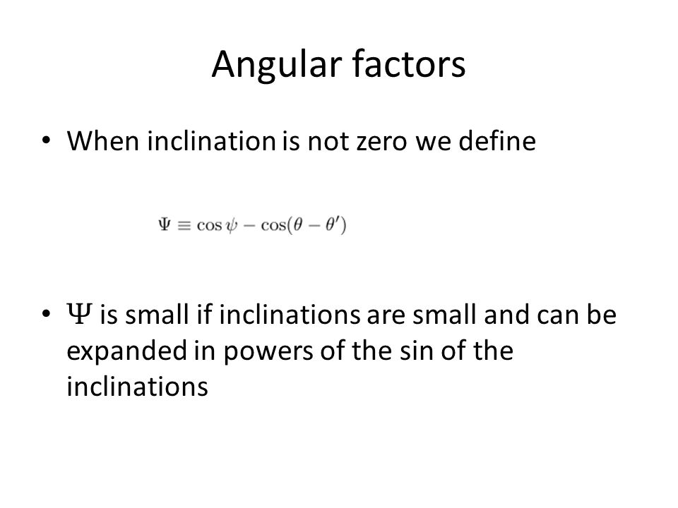 Angular factors When inclination is not zero we define Ψ is small if inclinations are small and can be expanded in powers of the sin of the inclinatio