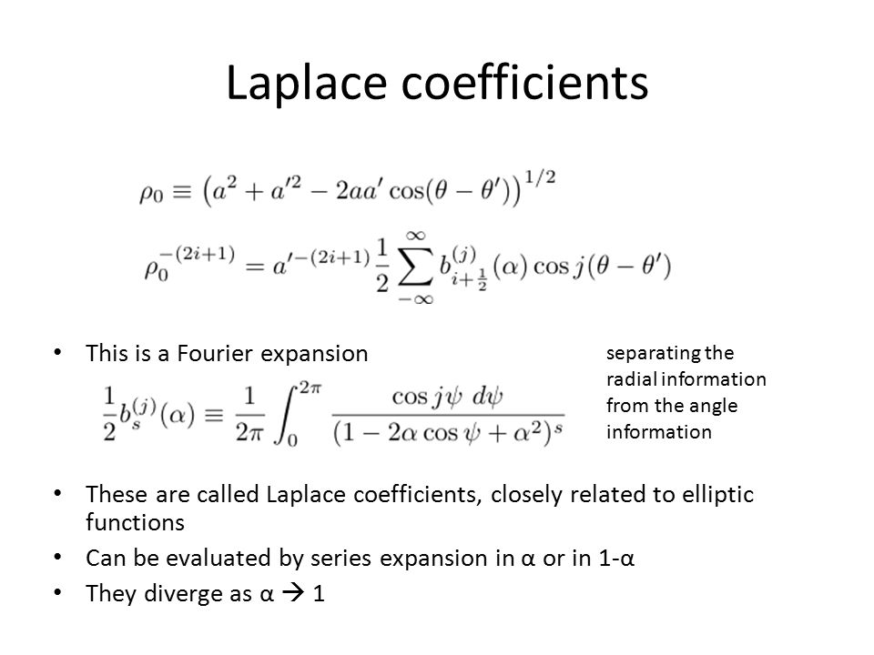 Laplace coefficients This is a Fourier expansion These are called Laplace coefficients, closely related to elliptic functions Can be evaluated by seri