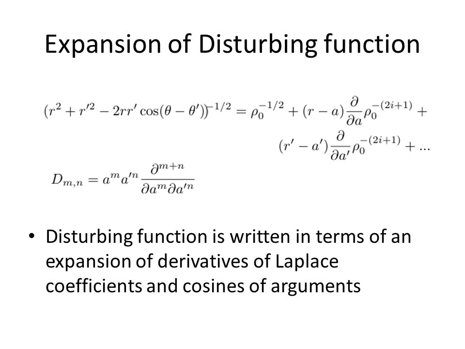 Expansion of Disturbing function Disturbing function is written in terms of an expansion of derivatives of Laplace coefficients and cosines of argumen