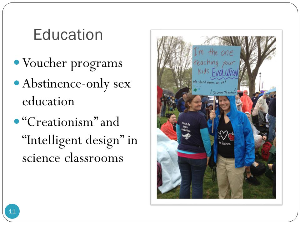 Education Voucher programs Abstinence-only sex education Creationism and Intelligent design in science classrooms 11