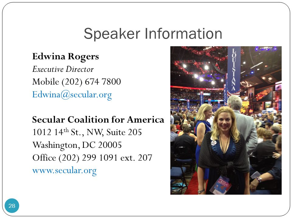 Speaker Information Edwina Rogers Executive Director Mobile (202) 674 7800 Edwina@secular.org Secular Coalition for America 1012 14 th St., NW, Suite 205 Washington, DC 20005 Office (202) 299 1091 ext.