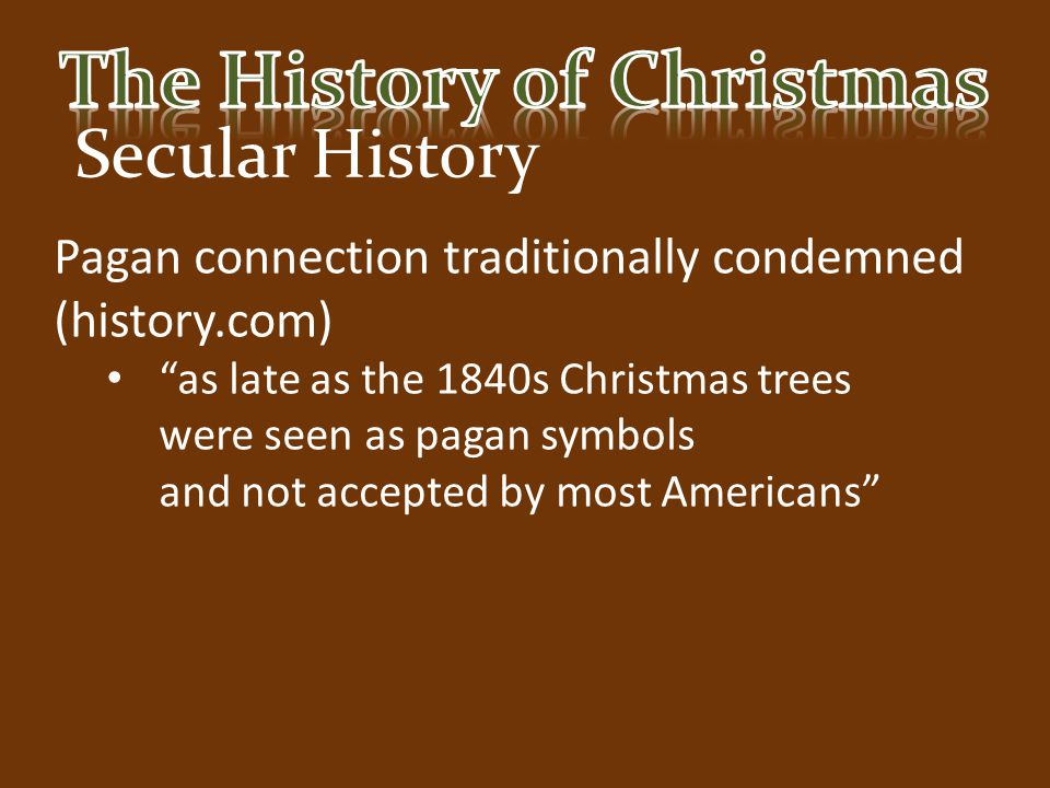 """Secular History Pagan connection traditionally condemned (history.com) """"as late as the 1840s Christmas trees were seen as pagan symbols and not accept"""