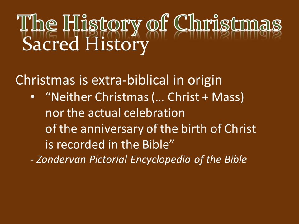 """Sacred History Christmas is extra-biblical in origin """"Neither Christmas (… Christ + Mass) nor the actual celebration of the anniversary of the birth o"""