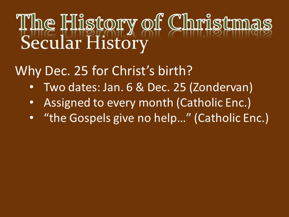 """Secular History Why Dec. 25 for Christ's birth? Two dates: Jan. 6 & Dec. 25 (Zondervan) Assigned to every month (Catholic Enc.) """"the Gospels give no h"""
