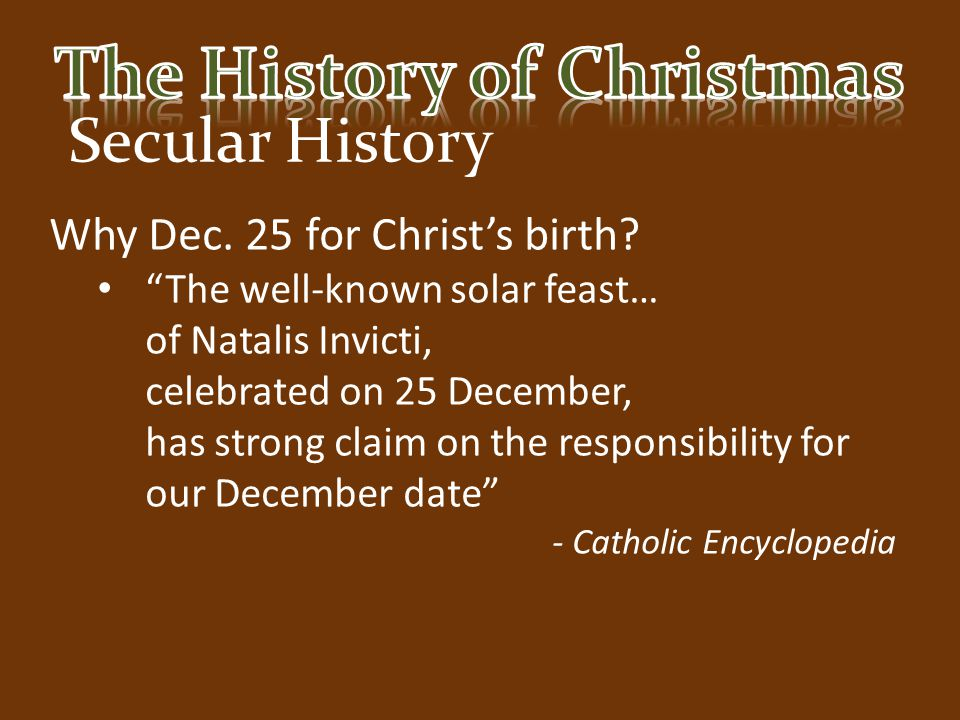 """Secular History Why Dec. 25 for Christ's birth? """"The well-known solar feast… of Natalis Invicti, celebrated on 25 December, has strong claim on the re"""