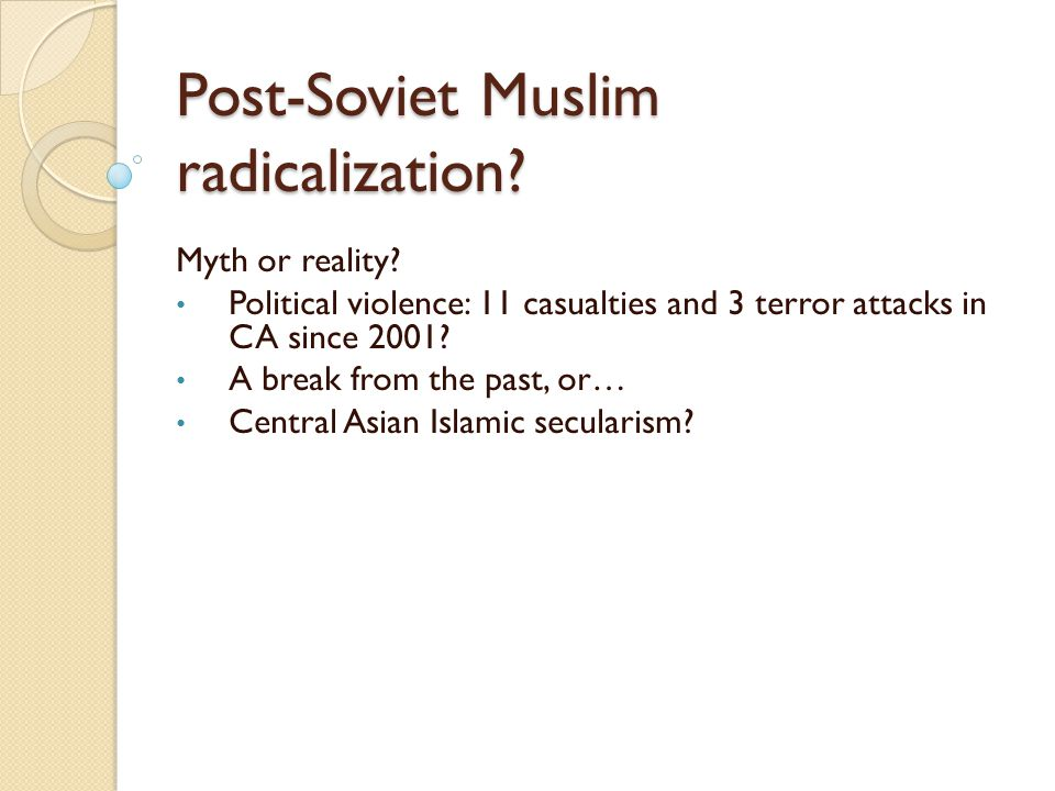 Post-Soviet Muslim radicalization? Myth or reality? Political violence: 11 casualties and 3 terror attacks in CA since 2001? A break from the past, or