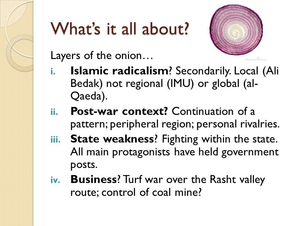 What's it all about? Layers of the onion… i. Islamic radicalism? Secondarily. Local (Ali Bedak) not regional (IMU) or global (al- Qaeda). ii. Post-war