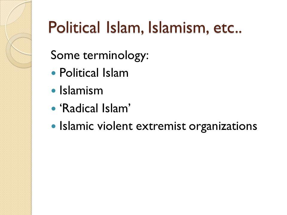 Political Islam, Islamism, etc.. Some terminology: Political Islam Islamism 'Radical Islam' Islamic violent extremist organizations