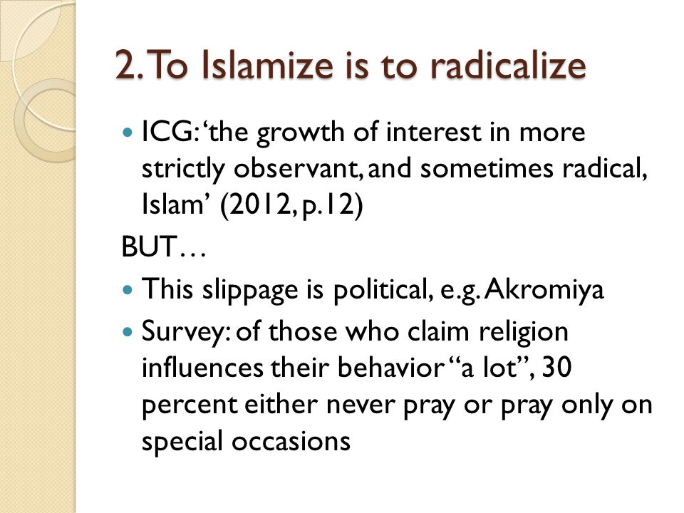 2. To Islamize is to radicalize ICG: 'the growth of interest in more strictly observant, and sometimes radical, Islam' (2012, p.12) BUT… This slippage