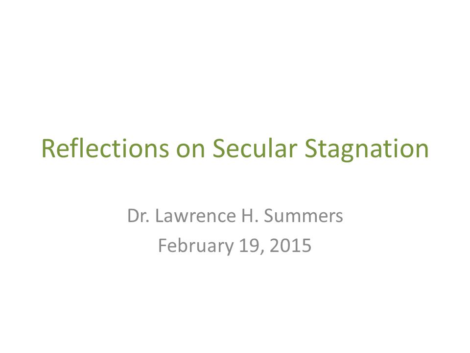 Reflections on Secular Stagnation Dr. Lawrence H. Summers February 19, 2015