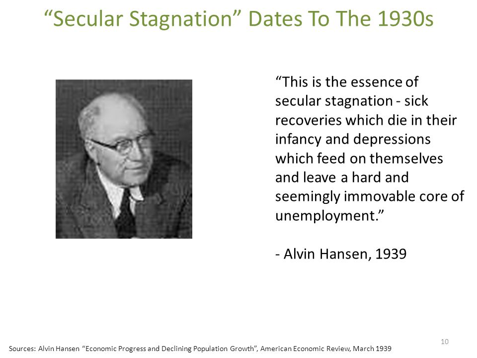 Secular Stagnation Dates To The 1930s 10 This is the essence of secular stagnation - sick recoveries which die in their infancy and depressions which feed on themselves and leave a hard and seemingly immovable core of unemployment. - Alvin Hansen, 1939 Sources: Alvin Hansen Economic Progress and Declining Population Growth , American Economic Review, March 1939