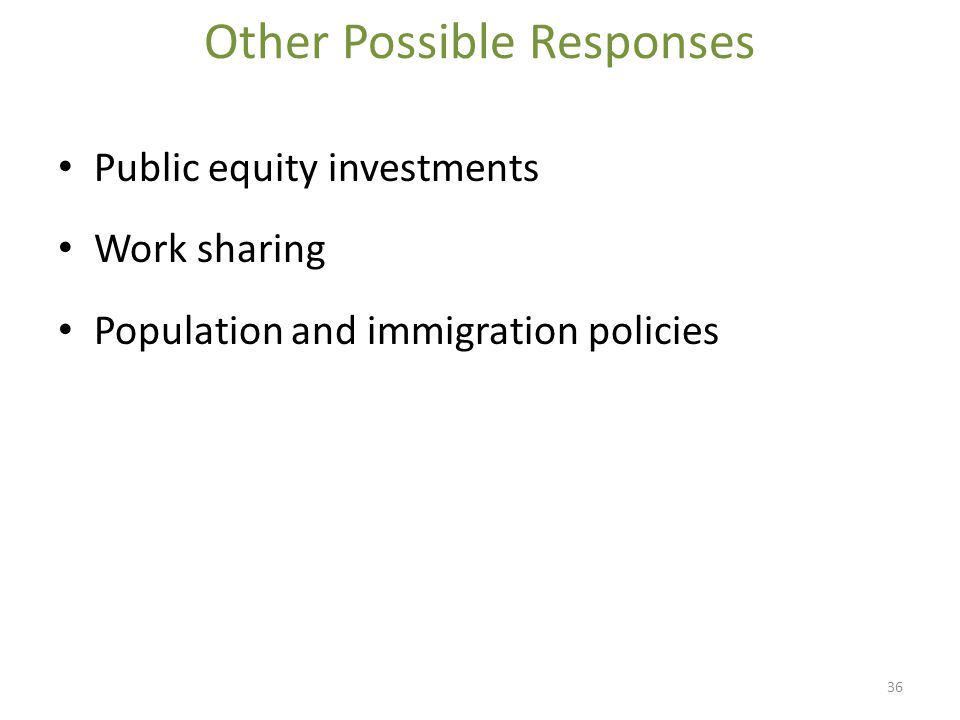 Other Possible Responses Public equity investments Work sharing Population and immigration policies 36