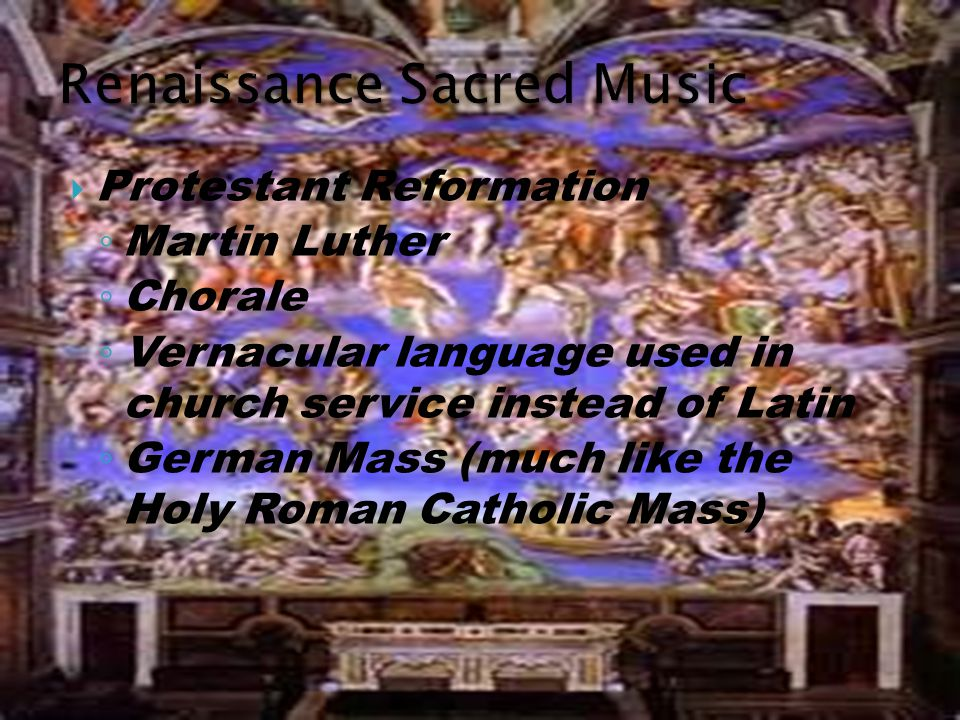  Protestant Reformation ◦ Martin Luther ◦ Chorale ◦ Vernacular language used in church service instead of Latin ◦ German Mass (much like the Holy Roman Catholic Mass)