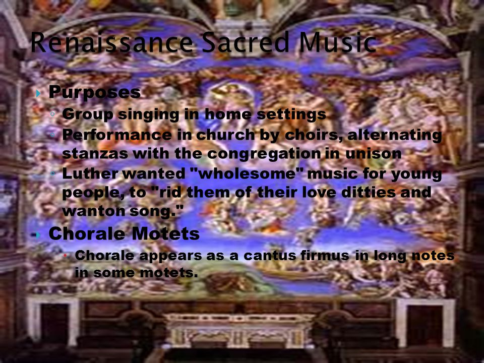  Purposes ◦ Group singing in home settings ◦ Performance in church by choirs, alternating stanzas with the congregation in unison ◦ Luther wanted wholesome music for young people, to rid them of their love ditties and wanton song.  Chorale Motets  Chorale appears as a cantus firmus in long notes in some motets.